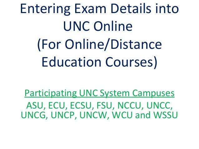 Entering Exam Details into UNC Online (For Online/Distance Education Courses) Participating UNC System Campuses ASU, ECU, ...