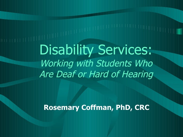 Disability Services:Working with Students WhoAre Deaf or Hard of Hearing Rosemary Coffman, PhD, CRC