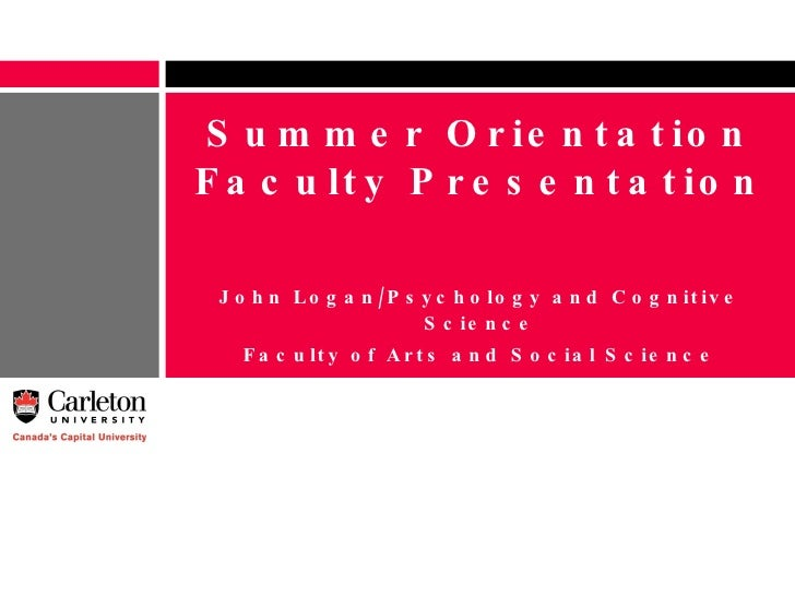 Summer Orientation Faculty Presentation John Logan/Psychology and Cognitive Science Faculty of Arts and Social Science [em...
