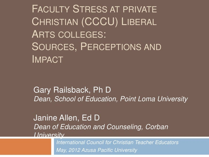 FACULTY STRESS AT PRIVATECHRISTIAN (CCCU) LIBERALARTS COLLEGES:SOURCES, PERCEPTIONS ANDIMPACTGary Railsback, Ph DDean, Sch...