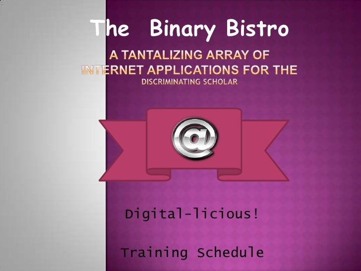 The  Binary Bistro<br />A tantalizing array ofinternet applications for theDiscriminating Scholar<br />Digital-licious!<br...