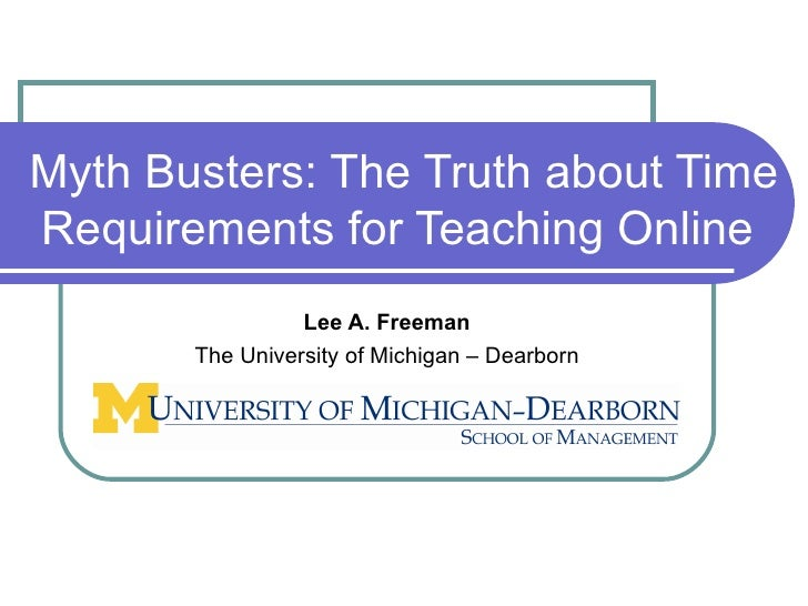 Myth Busters: The Truth about Time Requirements for Teaching Online  Lee A. Freeman The University of Michigan – Dearborn