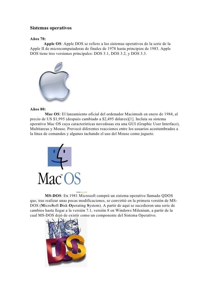 Sistemas operativos  Años 70:         Apple OS: Apple DOS se refiere a los sistemas operativos de la serie de la Apple II ...