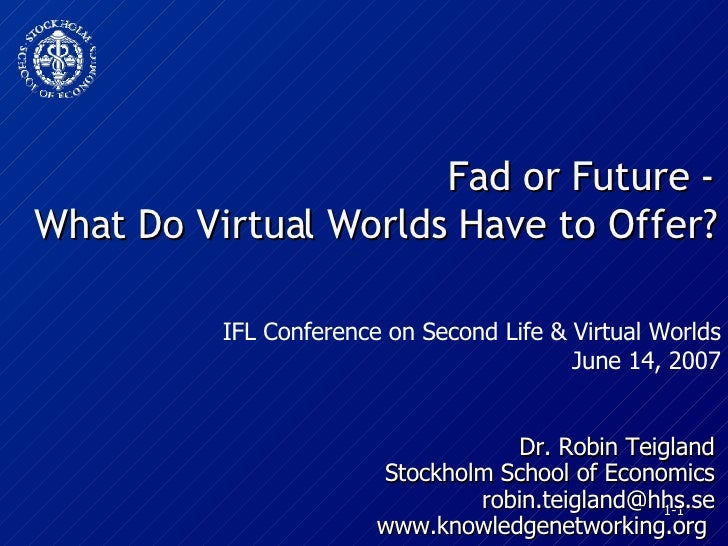 Fad or Future - What Do Virtual Worlds Have to Offer? Dr. Robin Teigland Stockholm School of Economics [email_address] www...