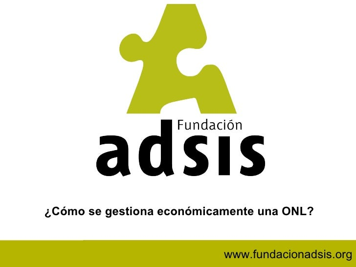 www.fundacionadsis.org ¿Cómo se gestiona económicamente una ONL? www.fundacionadsis.org