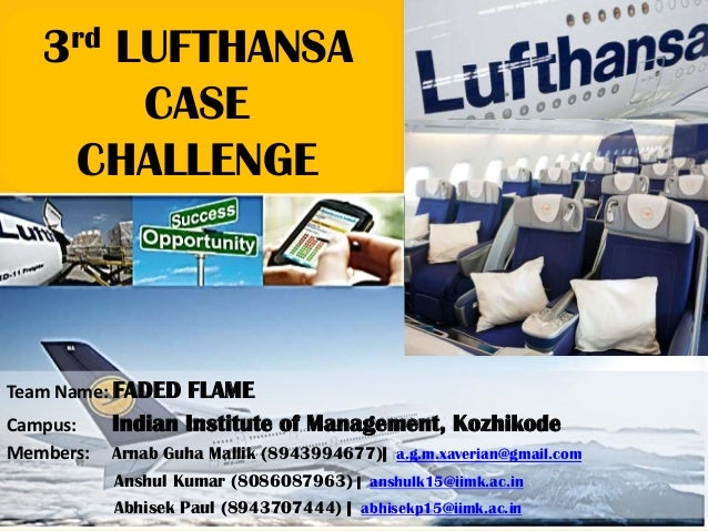 3rd LUFTHANSA CASE CHALLENGE Team Name: FADED FLAME Campus: Indian Institute of Management, Kozhikode Members: Arnab Guha ...