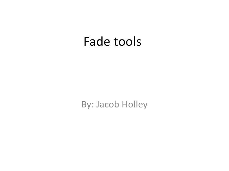 Fade tools<br />By: Jacob Holley<br />