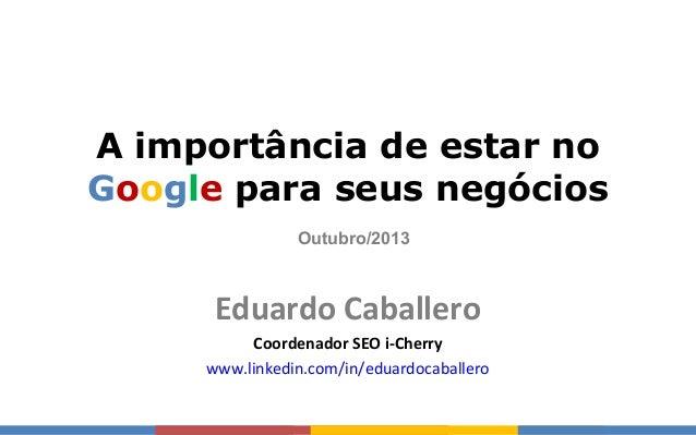 Eduardo Caballero A importância de estar no Google para seus negócios Eduardo Caballero Coordenador SEO i-Cherry www.linke...