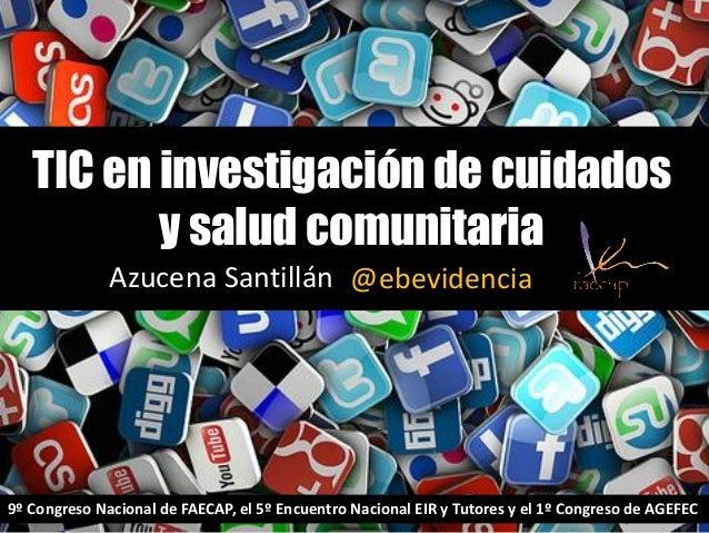TIC en investigación de cuidados y salud comunitaria Azucena Santillán @ebevidencia 9º Congreso Nacional de FAECAP, el 5º ...