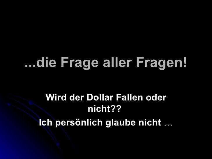 ...die Frage aller Fragen!    Wird der Dollar Fallen oder             nicht??  Ich persönlich glaube nicht …