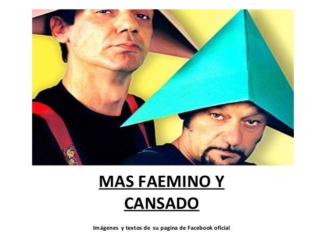 MAS FAEMINO Y CANSADO Imágenes y textos de su pagina de Facebook oficial