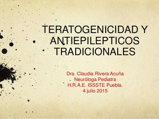 TERATOGENICIDAD Y ANTIEPILEPTICOS TRADICIONALES Dra. Claudia Rivera Acuña Neuróloga Pediatra H.R.A.E. ISSSTE Puebla. 4 jul...