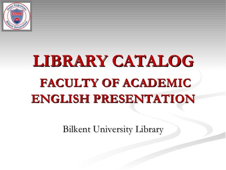 LIBRARY CATALOG   FACULTY OF ACADEMIC ENGLISH PRESENTATION Bilkent University Library