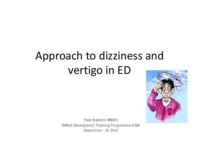 Approach to dizziness and vertigo in ED Faez Baherin MBBS MMed (Emergency) Training Programme USM Supervisor : Dr Zikri