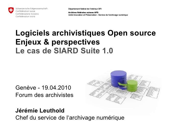 Logiciels archivistiques Open source   Enjeux & perspectives Le cas de SIARD Suite 1.0 Genève - 19.04.2010 Forum des archi...