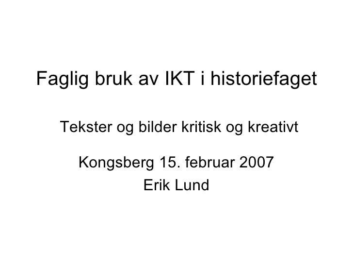 Faglig bruk av IKT i historiefaget   Tekster og bilder kritisk og kreativt Kongsberg 15. februar 2007 Erik Lund