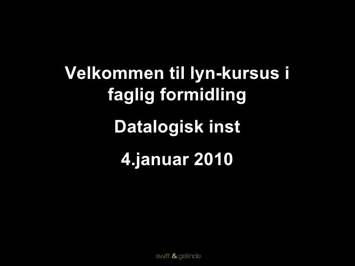 Velkommen til lyn-kursus i faglig formidling Datalogisk inst 4.januar 2010