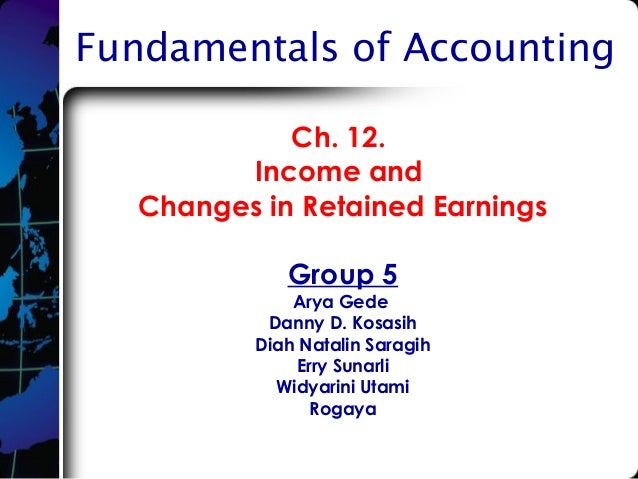 Fundamentals of Accounting Ch. 12. Income and Changes in Retained Earnings Group 5 Arya Gede Danny D. Kosasih Diah Natalin...