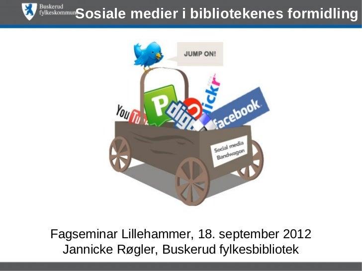 Sosiale medier i bibliotekenes formidlingFagseminar Lillehammer, 18. september 2012  Jannicke Røgler, Buskerud fylkesbibli...