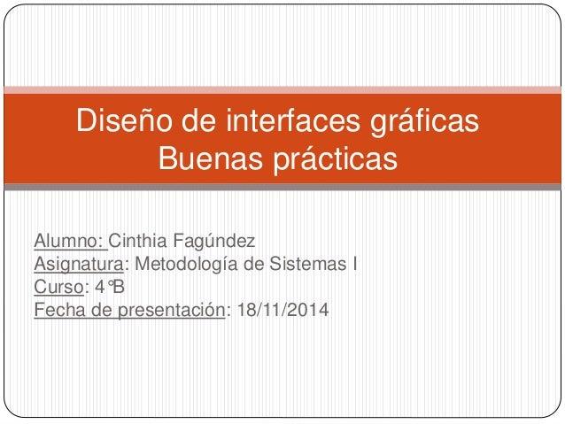 Diseño de interfaces gráficas  Buenas prácticas  Alumno: Cinthia Fagúndez  Asignatura: Metodología de Sistemas I  Curso: 4...