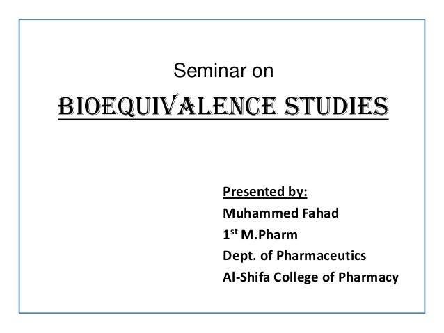 Seminar onBIOEQUIVALENCE STUDIESPresented by:Muhammed Fahad1st M.PharmDept. of PharmaceuticsAl-Shifa College of Pharmacy