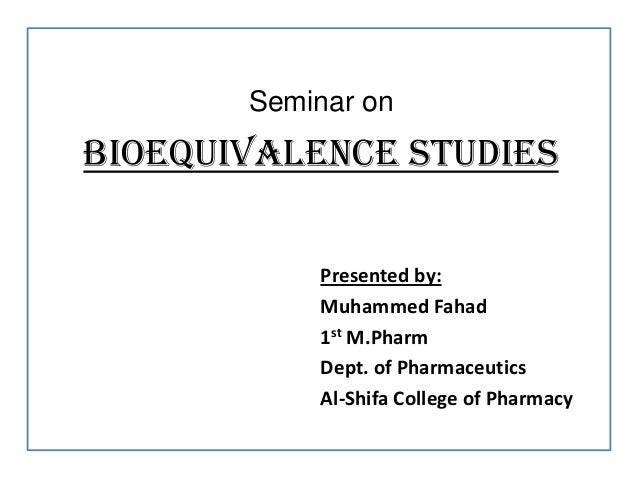 Seminar onBIOEQUIVALENCE STUDIESPresented by:Muhammed Fahad1st M.PharmDept. of PharmaceuticsAl-Shifa College of Pharmacy