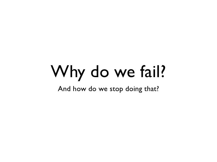 Why do we fail?And how do we stop doing that?