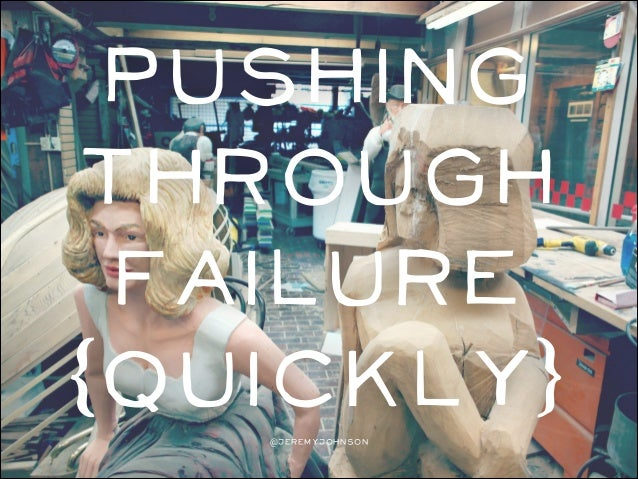 Pushing through failure (quickly) @jeremyjohnson