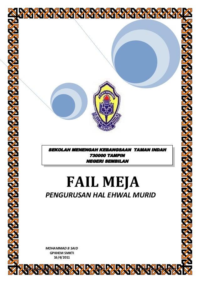 FAIL MEJA PENGURUSAN HAL EHWAL MURID MOHAMMAD B SAID GPKHEM SMKTI 16/4/2011 SEKOLAH MENENGAH KEBANGSAAN TAMAN INDAH 730000...