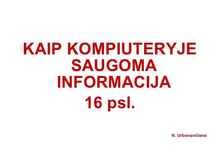 <ul><li>KAIP KOMPIUTERYJE SAUGOMA INFORMACIJA </li></ul><ul><li>16 psl. </li></ul><ul><li>N. Urbonavi čienė </li></ul>