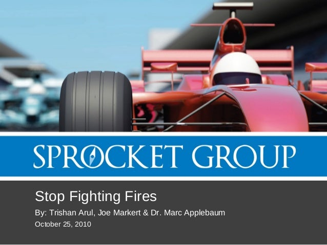 Stop Fighting Fires By: Trishan Arul, Joe Markert & Dr. Marc Applebaum October 25, 2010