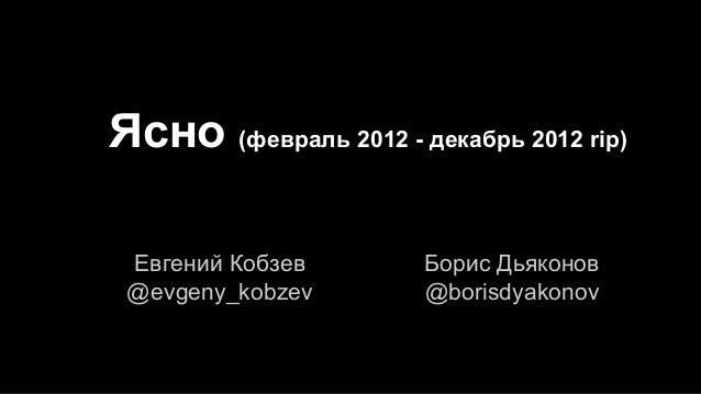 Ясно (февраль 2012 - декабрь 2012 rip) Евгений Кобзев @evgeny_kobzev  Борис Дьяконов @borisdyakonov