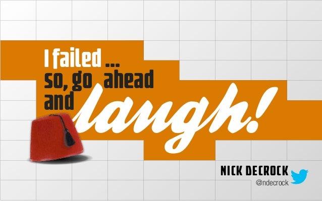 I failed ...so, go aheadand   laugh!               NICK DECROCK                     @ndecrock