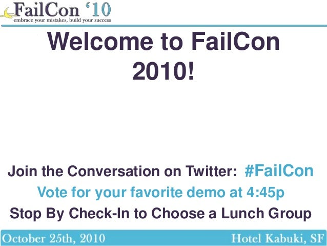 Welcome to FailCon 2010! Join the Conversation on Twitter: #FailCon Vote for your favorite demo at 4:45p Stop By Check-In ...