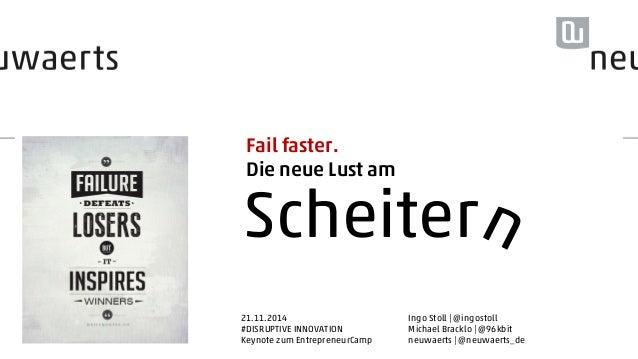 Fail faster.  Die neue Lust am  Scheiter  21.11.2014  #DISRUPTIVE INNOVATION  Keynote zum EntrepreneurCamp  Ingo Stoll | @...