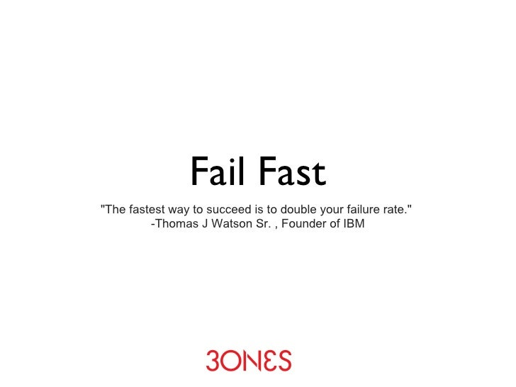 """Fail Fast <ul><li>""""The fastest way to succeed is to double your failure rate.""""  -Thomas J Watson Sr. , Founder o..."""