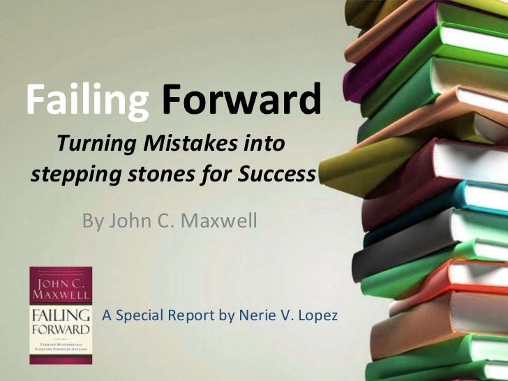 Failing  Forward Turning Mistakes into  stepping stones for Success By John C. Maxwell A Special Report by Nerie V. Lopez