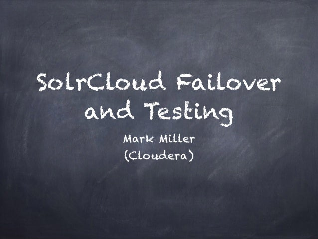 SolrCloud Failover and Testing Mark Miller (Cloudera)