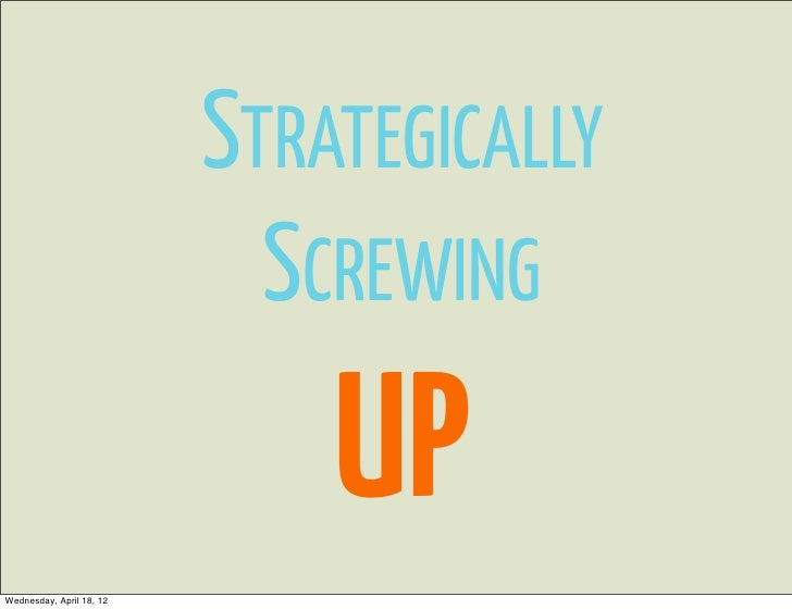 STRATEGICALLY                            SCREWING                              UPWednesday, April 18, 12