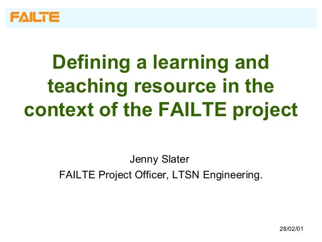 Defining a learning and teaching resource in the context of the FAILTE project Jenny Slater FAILTE Project Officer, LTSN E...