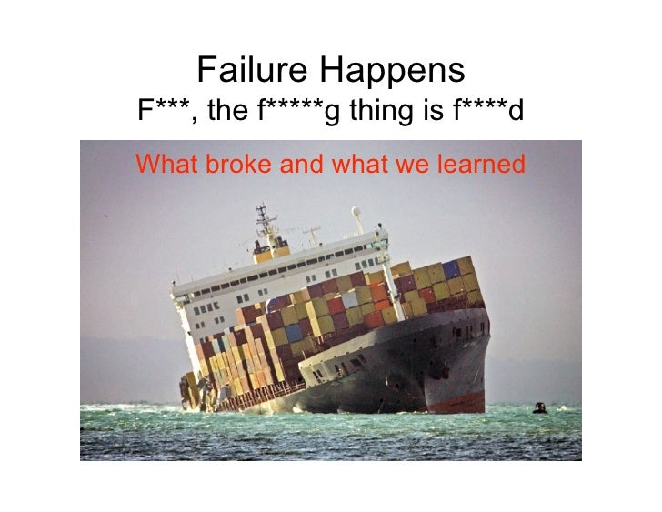 Failure Happens F***, the f*****g thing is f****d What broke and what we learned