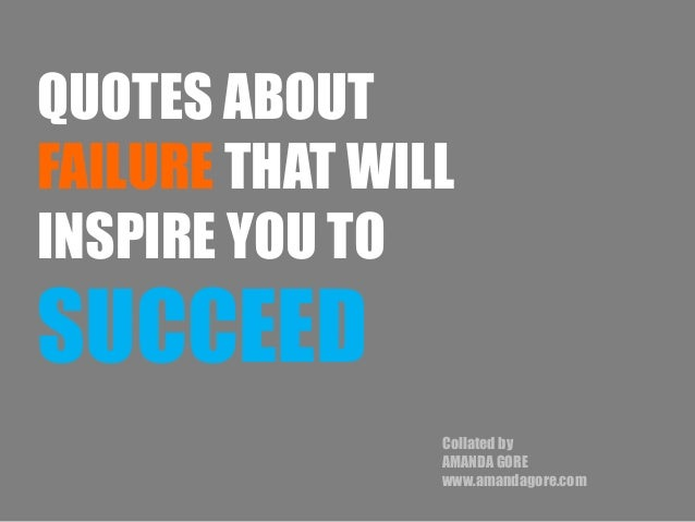 QUOTES ABOUT FAILURE THAT WILL INSPIRE YOU TO SUCCEED Collated by AMANDA GORE www.amandagore.com