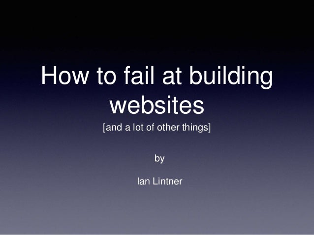 How to fail at building websites [and a lot of other things] by Ian Lintner
