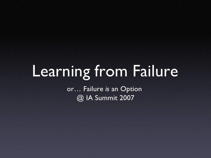 Learning from Failure <ul><li>or… Failure  is  an Option  </li></ul><ul><li>@ IA Summit 2007 </li></ul>