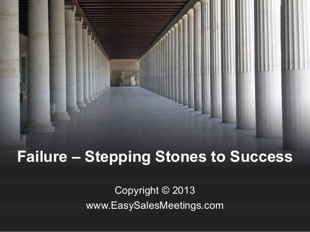 Failure – Stepping Stones to Success Copyright © 2013 www.EasySalesMeetings.com