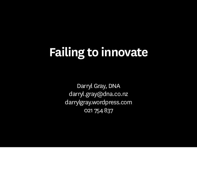 Failing to innovate Darryl Gray, DNA darryl.gray@dna.co.nz darrylgray.wordpress.com 021 754 837