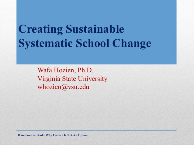 Creating Sustainable Systematic School Change Wafa Hozien, Ph.D. Virginia State University whozien@vsu.edu  Based on the B...