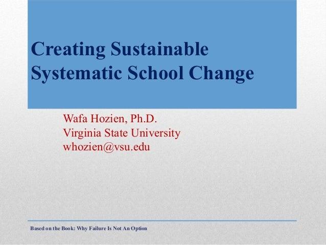 Creating Sustainable Systematic School Change Wafa Hozien, Ph.D. Virginia State University whozien@vsu.edu  Based on the B...
