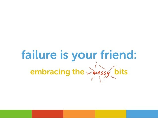 failure is your friend: embracing the messy bits