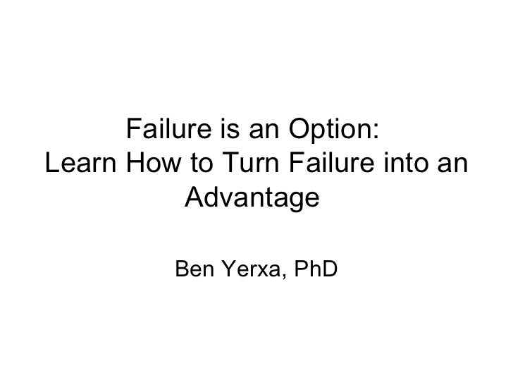 Failure is an Option:  Learn How to Turn Failure into an Advantage  Ben Yerxa, PhD